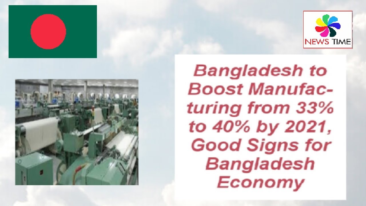 Bangladesh to Boost Manufacturing from 33% to 40% by 2021, Good Signs for  Country's Economy