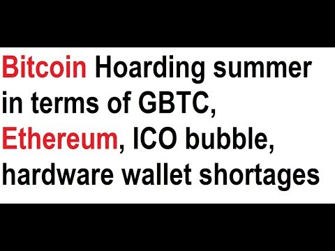 Bitcoin Hoarding summer in terms of GBTC, Ethereum, ICO bubble, hardware wallet shortages