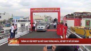 Tin Tức 24h  : Thông xe cầu vượt tại nút giao thông ngã 6, Gò Vấp TP Hồ Chí Minh
