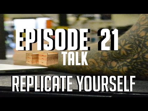 Episode 21: Replicate Yourself