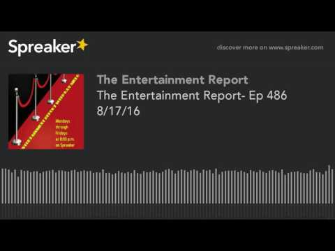 The Entertainment Report- Ep 486 8/17/16 (made with Spreaker)