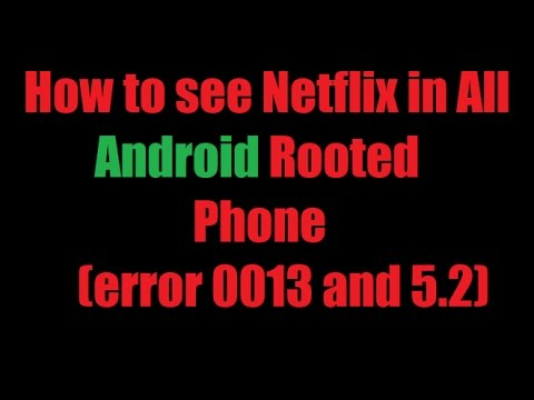 How to see Netflix in all android rooted phone error 0013 and 5.2