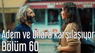 İstanbullu Gelin 60. Bölüm - Adem ve Dilara Karşılaşıyor