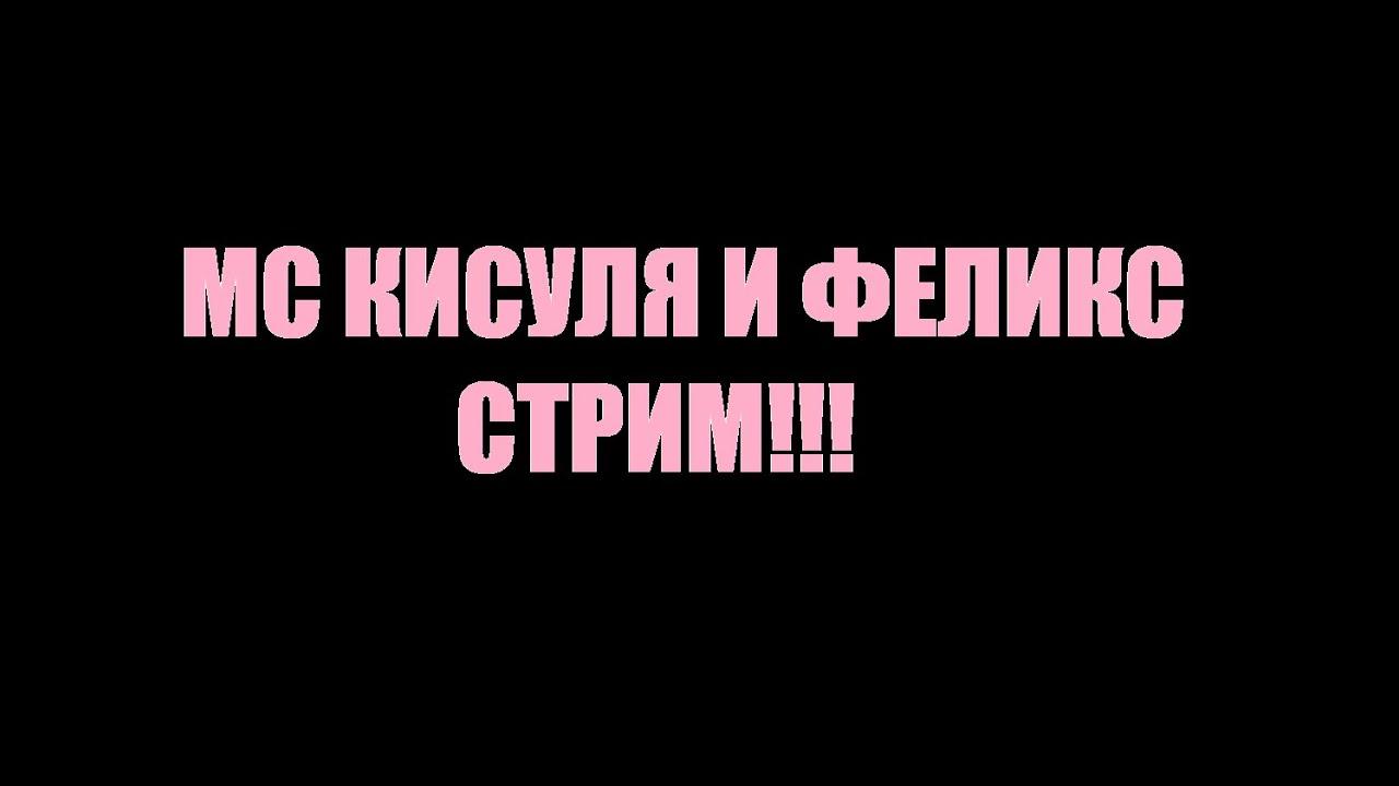 МС КИСУЛЯ И ФЕЛИКС СТРИМ