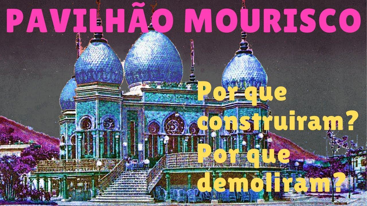 PAVILHÃO MOURISCO - POR QUE CONSTRUÍRAM? POR QUE DEMOLIRAM?