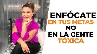 Enfócate en tus metas y no en la gente tóxica