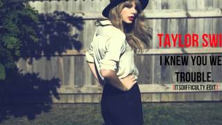 Taylor Swift - I Knew You Were Trouble (ItsDifficulty Edit)
