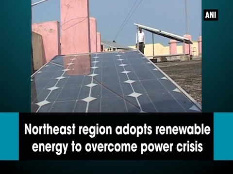 Northeast region adopts renewable energy to overcome power crisis - ANI #News
