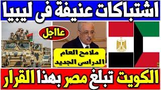 عاجل الكويت تبلغ مصر بهذا القرار وما يحدث الان فى ليبيا وملامح العام الدراسى الجديد