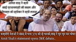 कश्मीरी नेताओ ने संसद में धारा 370 की दी धमकी,शाह ने चुन चुन कर धोया।Shah statement opens J&K debate