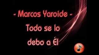 Todo se lo debo a Él - Marcos Yaroide & Divino (Letra)