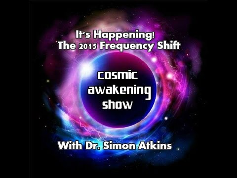 Cosmic Awakening Show- It's Happening! 2015 Frequency Shift w/Dr. Simon Atkins