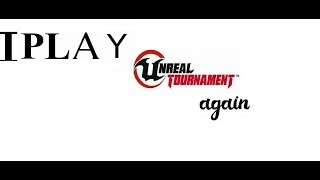 I PLAY UNREAL TOURNAMENT AGAIN!