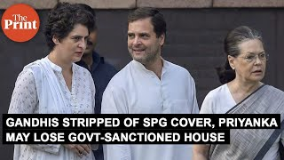 Gandhis stripped of SPG cover, Priyanka may lose government-sanctioned house too
