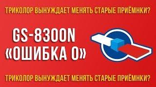 """GS-8300N """"ошибка 0"""". Как Триколор ТВ заставляет менять приемники"""