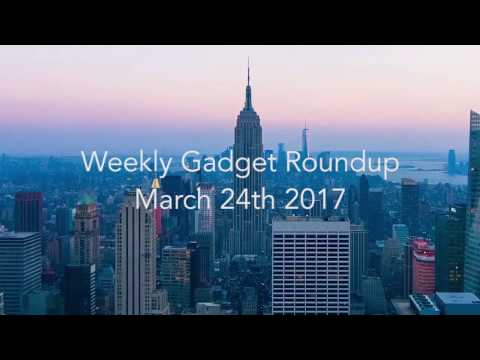 Weekly Gadget Roundup - March 24th 2017