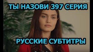 Ты назови 397 серия на русском,турецкий сериал, дата выхода