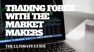 TRADING FOREX WITH THE MARKET MAKERS: THE ULTIMATE GUIDE