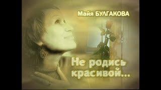 Майя Булгакова. Не родись красивой.