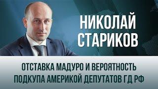 Николай Стариков   Отставка Мадуро и вероятность подкупа Америкой депутатов ГД РФ