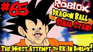 THE WORAT ATTEMPT TO RK IN ROBLOX... PERIOD! | Roblox: Dragon Ball Final Stand - Episode 65