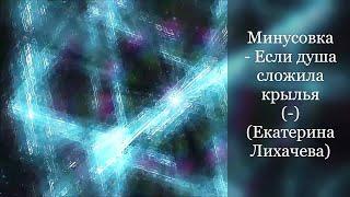 Минусовка - Если душа сложила крылья (-) (Екатерина Лихачева)