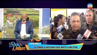 Nelson comenta sobre El Haitiano que mató a un militar en la Frontera Dominico Haitiana