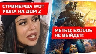 Metro: Exodus удалили из STEAM ● Стримерша WoT ушла в ДОМ-2 ● ДЖОВОСТИ
