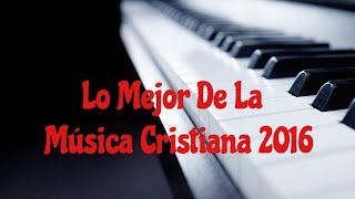 Lo Mejor De La Música Cristiana 2016