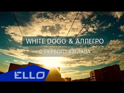 White DoGG & Аллегро - С первого взгляда / ELLO UP^ /