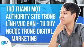 Trở thành một Authority Site trong lĩnh vực bạn - Tư duy ngược trong digital marketing