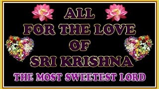 ALL FOR THE LOVE OF SRI KRISHNA - THE MOST SWEETEST LORD