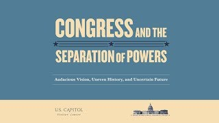Congress and the Separation of Powers - Audacious Vision, Uneven History, and Uncertain Future
