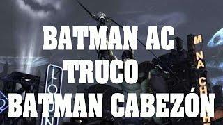 Truco de Batman Arkham City - Truco Batman Cabezón