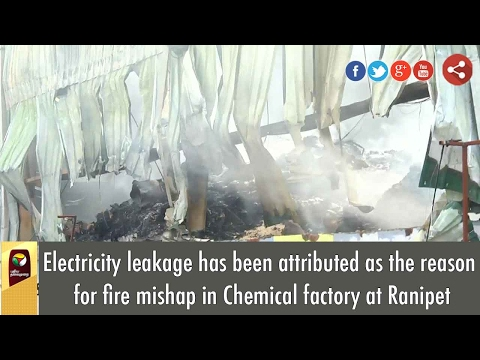 Electricity leakage has been attributed as the reason for fire mishap in Chemical factory at Ranipet