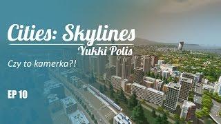 Cities: Skylines na modach - YukkiPolis :: Ep. 10 :: Z kamerką?