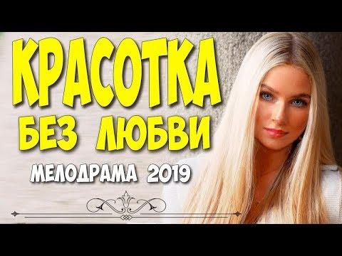 Любовная мелодрама 2019 - КРАСОТКА БЕЗ ЛЮБВИ @ Русские мелодрамы 2019 новинки HD 1080P