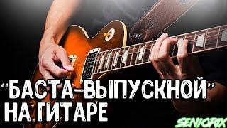 🎸🎵 БАСТА - ВЫПУСКНОЙ НА ГИТАРЕ + АККОРДЫ 🎸🎵 | как играть, уроки гитары, разбор, табы | SenioriX