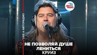 🅰️ Круиз - Не Позволяй Душе Лениться (LIVE @ Авторадио)