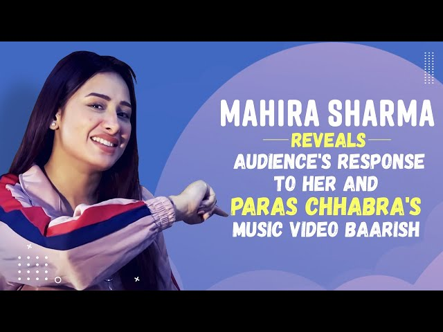Mahira Sharma Talks about the Audience's Response To Her & Paras Chhabra's Music Video BAARISH