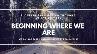 Beginning where you are - Flourish Empowering Thought of the DAy