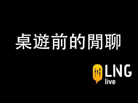 【LNG官方精華】 桌遊前的閒聊