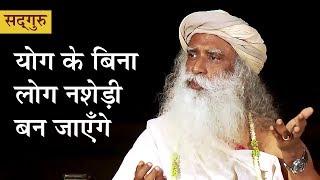योग के बिना लोग नशेड़ी बन जाएँगे। Yoga key bina log nashedee ban jayenge in Hindi