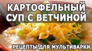 Первые блюда рецепты. Картофельный суп с ветчиной простой рецепт для мультиварки