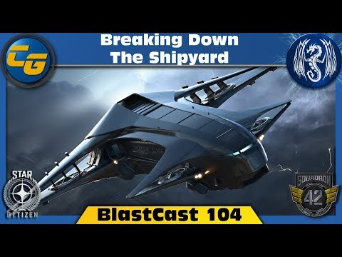 Star Citizen BlastCast #104: Breaking Down the Shipyard