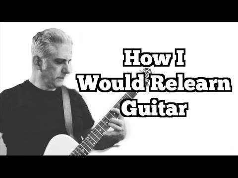 How I Would Relearn The Guitar
