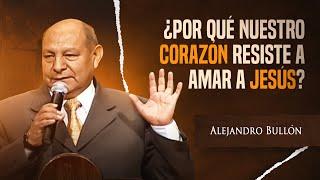 Pastor Alejandro Bullón -  ¿Por qué nuestro corazón resiste a amar a Jesús?