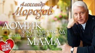 Александр Морозов - Домик Окнами в Сад, Там, Где Ждёт Меня Мама