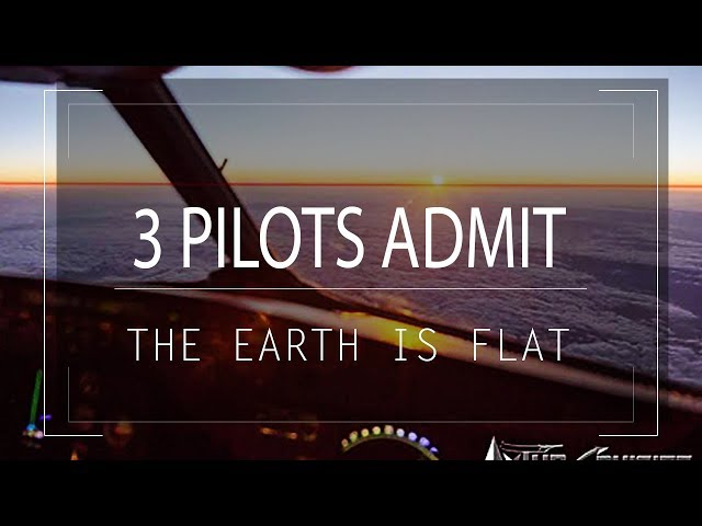 3 PILOTS ADMIT THE EARTH IS FLAT