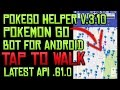 POKEMON GO ANDROID BOT | TAP TO WALK | POKEGO HELPER .3.10 | LATEST API .61.0